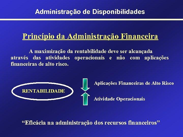 Administração de Disponibilidades Princípio da Administração Financeira A maximização da rentabilidade deve ser alcançada