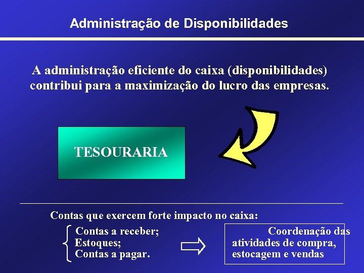 Administração de Disponibilidades A administração eficiente do caixa (disponibilidades) contribui para a maximização do