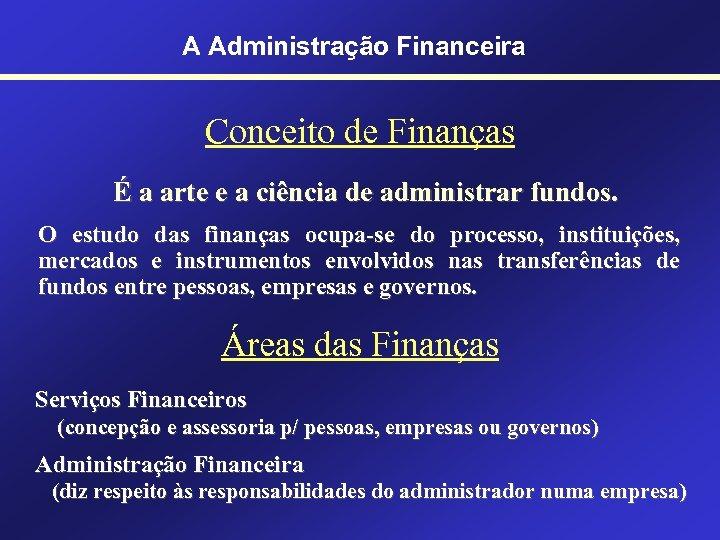 A Administração Financeira Conceito de Finanças É a arte e a ciência de administrar