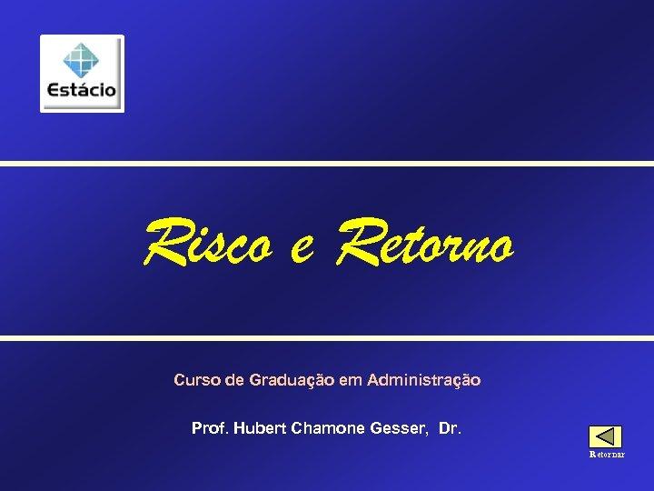 Risco e Retorno Curso de Graduação em Administração Prof. Hubert Chamone Gesser, Dr. Retornar