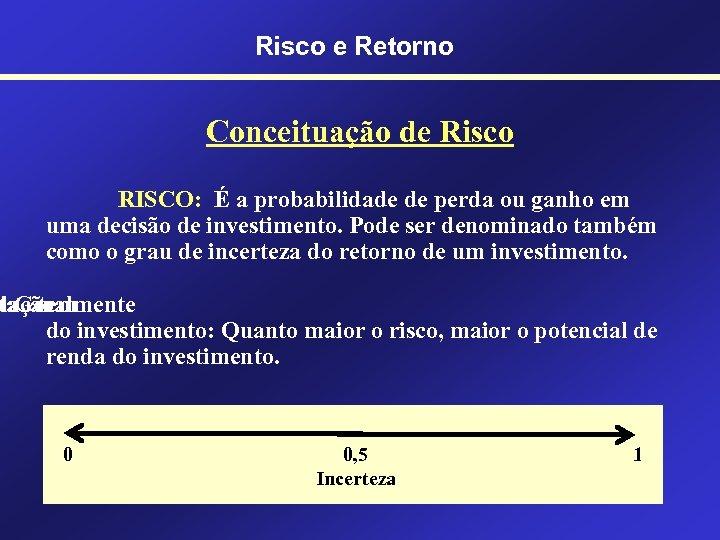 Risco e Retorno Conceituação de Risco RISCO: É a probabilidade de perda ou ganho
