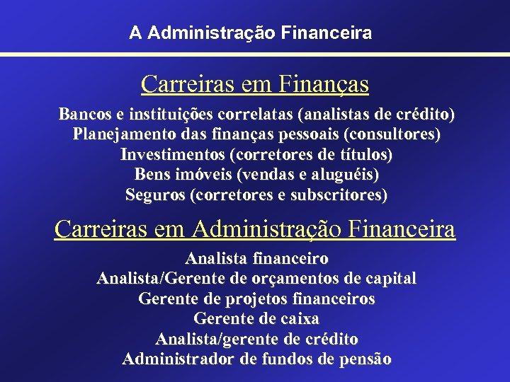 A Administração Financeira Carreiras em Finanças Bancos e instituições correlatas (analistas de crédito) Planejamento