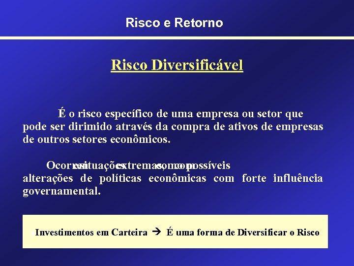 Risco e Retorno Risco Diversificável É o risco específico de uma empresa ou setor