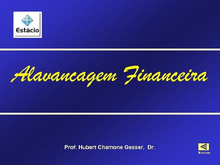 Alavancagem Financeira Prof. Hubert Chamone Gesser, Dr. Retornar