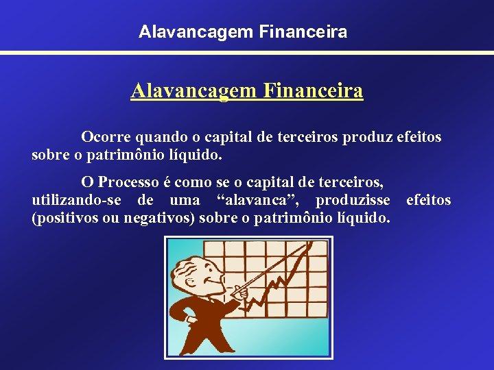 Alavancagem Financeira Ocorre quando o capital de terceiros produz efeitos sobre o patrimônio líquido.