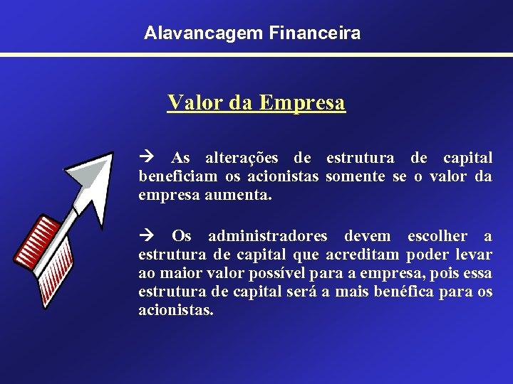Alavancagem Financeira Valor da Empresa As alterações de estrutura de capital beneficiam os acionistas
