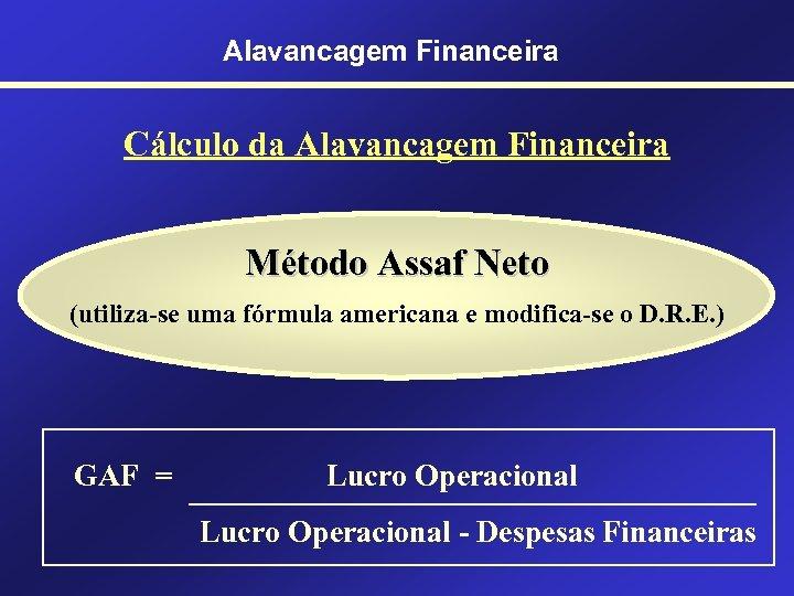 Alavancagem Financeira Cálculo da Alavancagem Financeira Método Assaf Neto (utiliza-se uma fórmula americana e