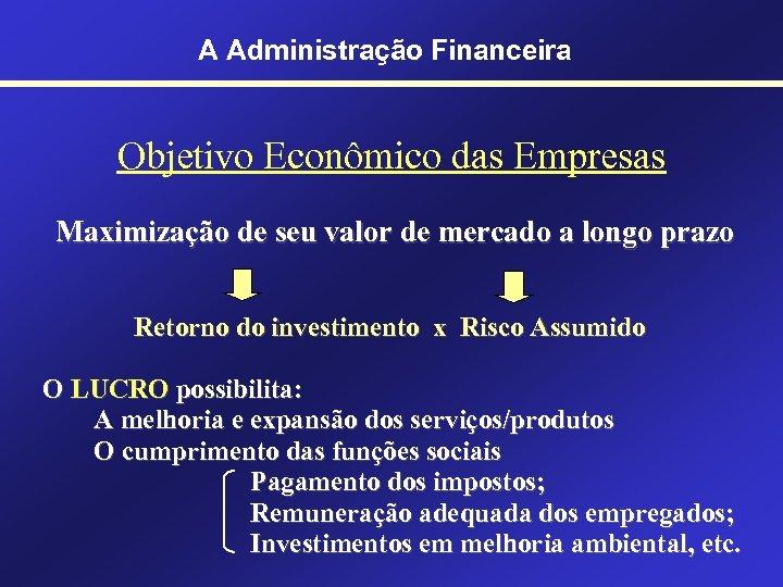 A Administração Financeira Objetivo Econômico das Empresas Maximização de seu valor de mercado a