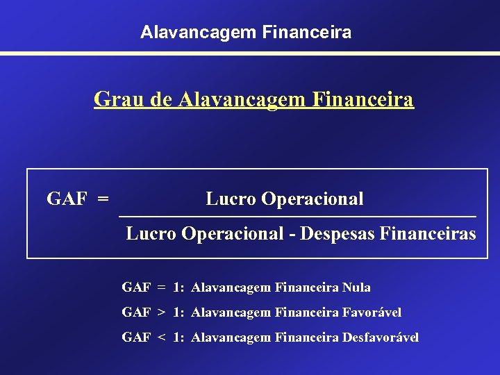 Alavancagem Financeira Grau de Alavancagem Financeira GAF = Lucro Operacional - Despesas Financeiras GAF