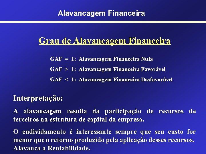 Alavancagem Financeira Grau de Alavancagem Financeira GAF = 1: Alavancagem Financeira Nula GAF >
