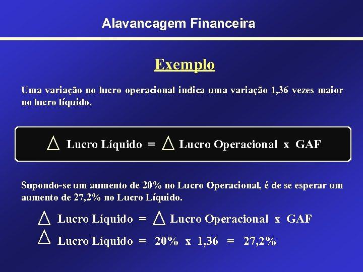 Alavancagem Financeira Exemplo Uma variação no lucro operacional indica uma variação 1, 36 vezes