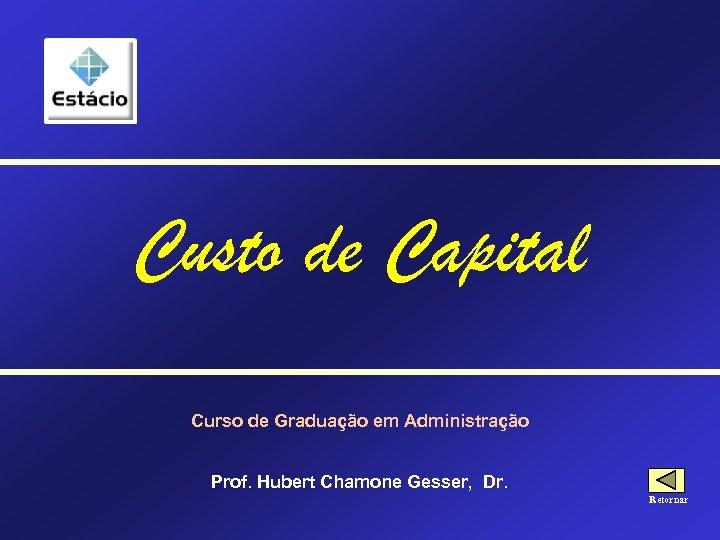 Custo de Capital Curso de Graduação em Administração Prof. Hubert Chamone Gesser, Dr. Retornar