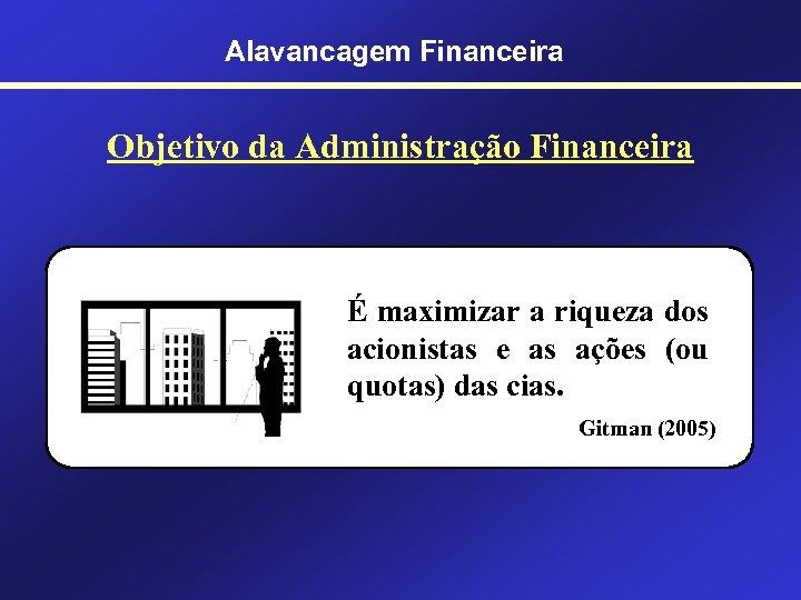 Alavancagem Financeira Objetivo da Administração Financeira É maximizar a riqueza dos acionistas e as