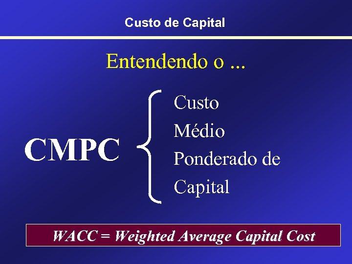 Custo de Capital Entendendo o. . . CMPC Custo Médio Ponderado de Capital WACC