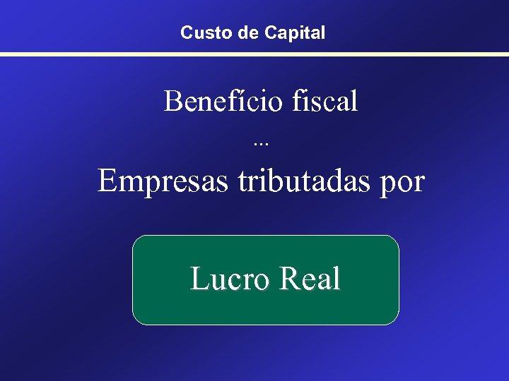 Custo de Capital Benefício fiscal. . . Empresas tributadas por Lucro Real