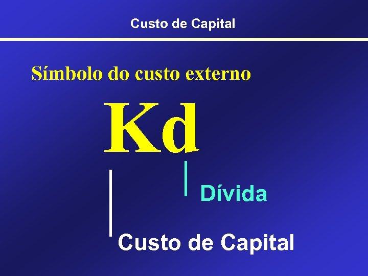 Custo de Capital Símbolo do custo externo Kd Dívida Custo de Capital
