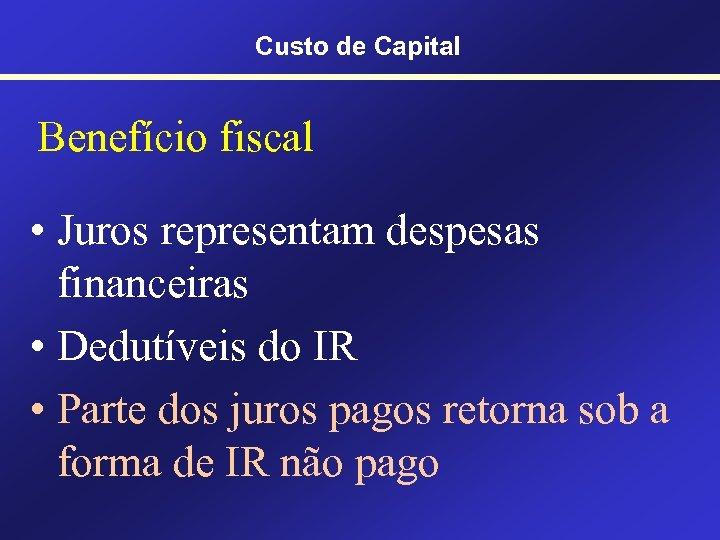 Custo de Capital Benefício fiscal • Juros representam despesas financeiras • Dedutíveis do IR