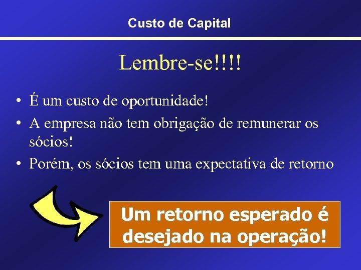 Custo de Capital Lembre-se!!!! • É um custo de oportunidade! • A empresa não