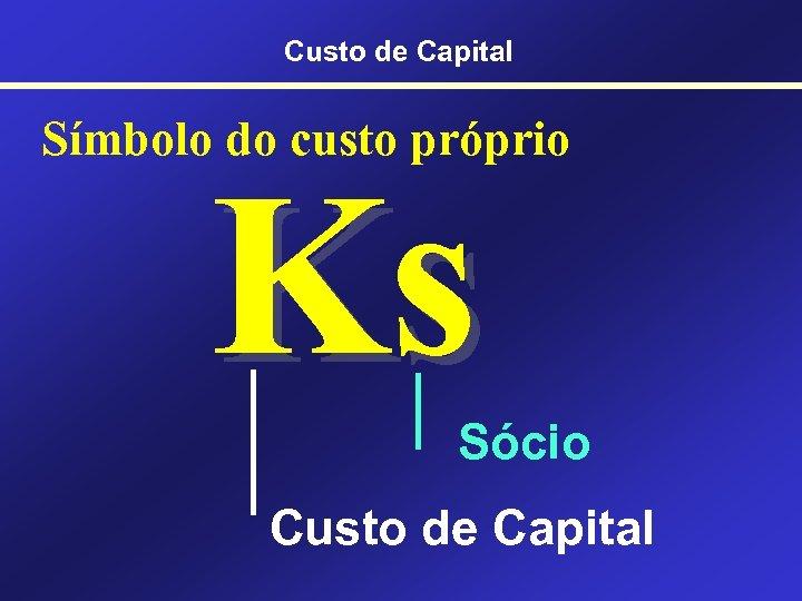 Custo de Capital Símbolo do custo próprio Ks Sócio Custo de Capital