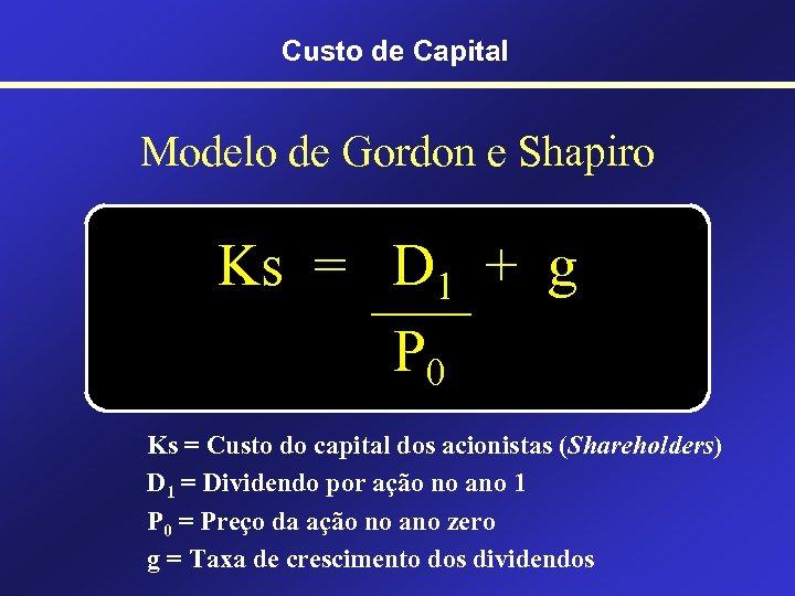 Custo de Capital Modelo de Gordon e Shapiro Ks = D 1 + g