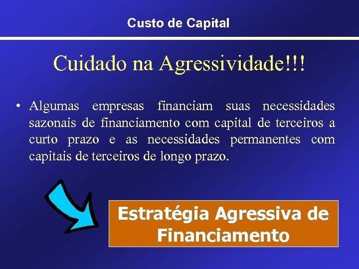 Custo de Capital Cuidado na Agressividade!!! • Algumas empresas financiam suas necessidades sazonais de