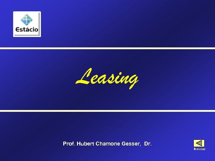 Leasing Prof. Hubert Chamone Gesser, Dr. Retornar