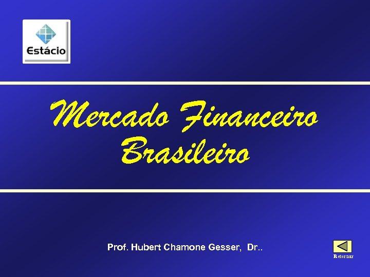Mercado Financeiro Brasileiro Prof. Hubert Chamone Gesser, Dr. . Retornar