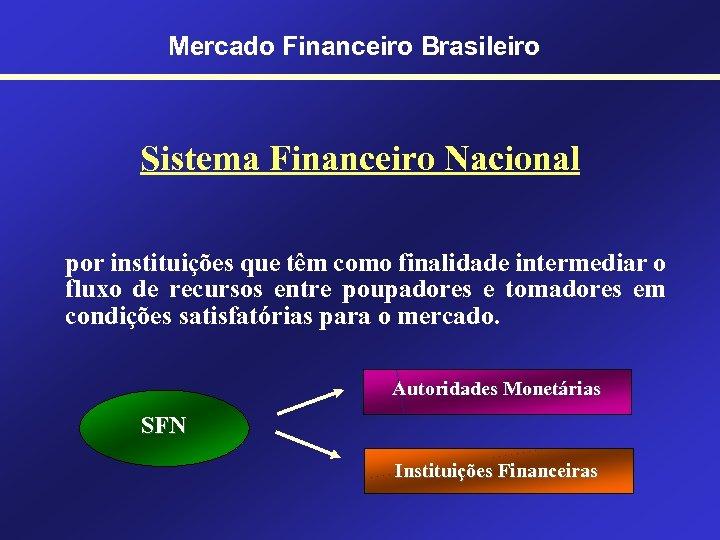 Mercado Financeiro Brasileiro Sistema Financeiro Nacional por instituições que têm como finalidade intermediar o