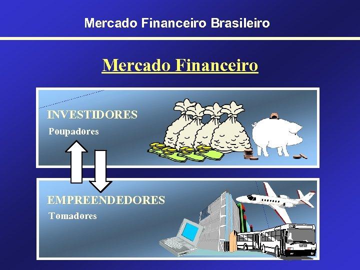 Mercado Financeiro Brasileiro Mercado Financeiro INVESTIDORES Poupadores EMPREENDEDORES Tomadores
