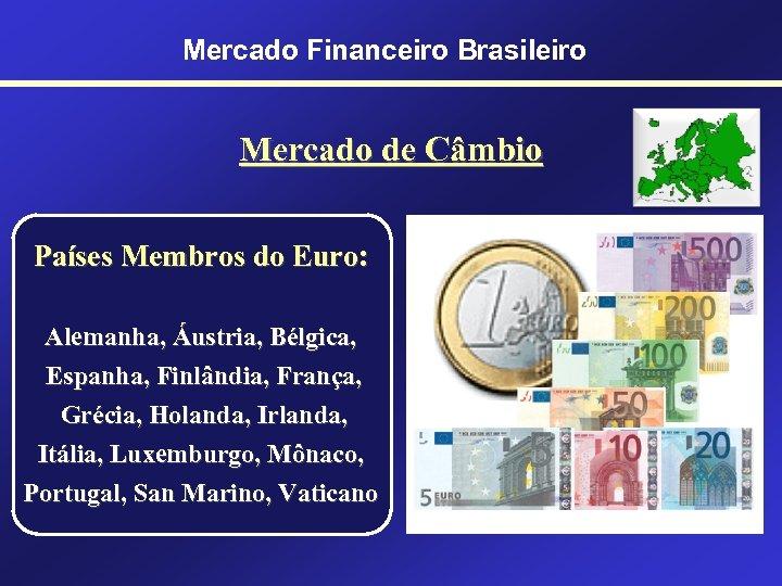 Mercado Financeiro Brasileiro Mercado de Câmbio Países Membros do Euro: Alemanha, Áustria, Bélgica, Espanha,