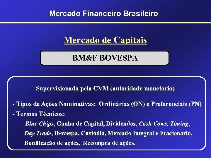 Mercado Financeiro Brasileiro Mercado de Capitais BM&F BOVESPA Supervisionada pela CVM (autoridade monetária) -