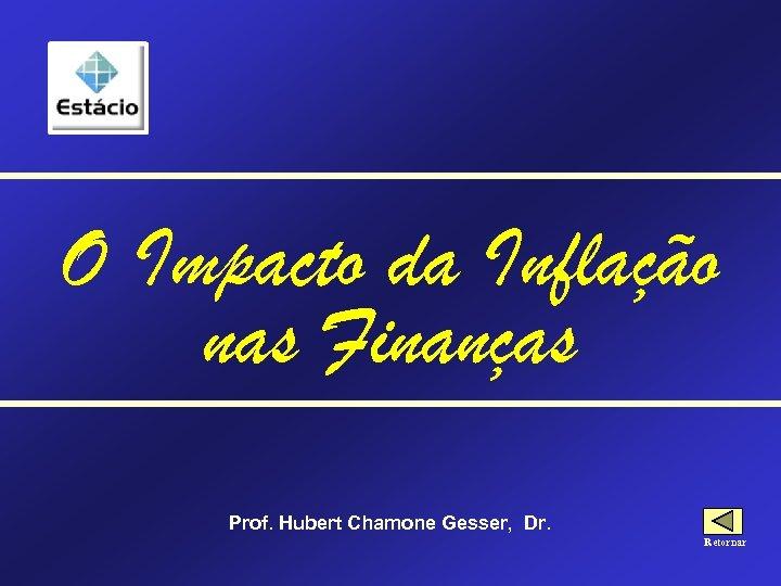 O Impacto da Inflação nas Finanças Prof. Hubert Chamone Gesser, Dr. Retornar
