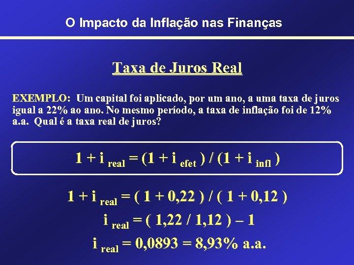 O Impacto da Inflação nas Finanças Taxa de Juros Real EXEMPLO: Um capital foi