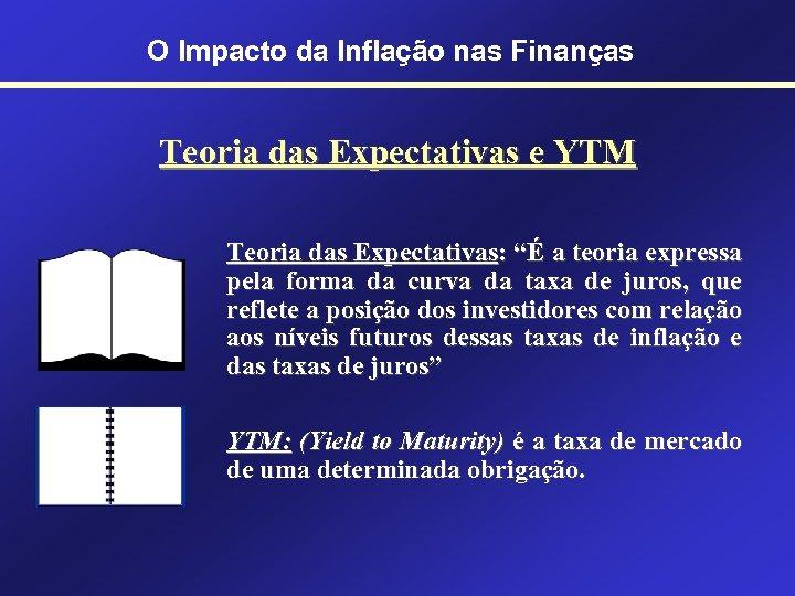 O Impacto da Inflação nas Finanças Teoria das Expectativas e YTM Teoria das Expectativas: