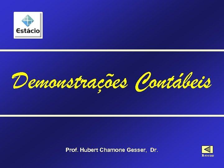 Demonstrações Contábeis Prof. Hubert Chamone Gesser, Dr. Retornar