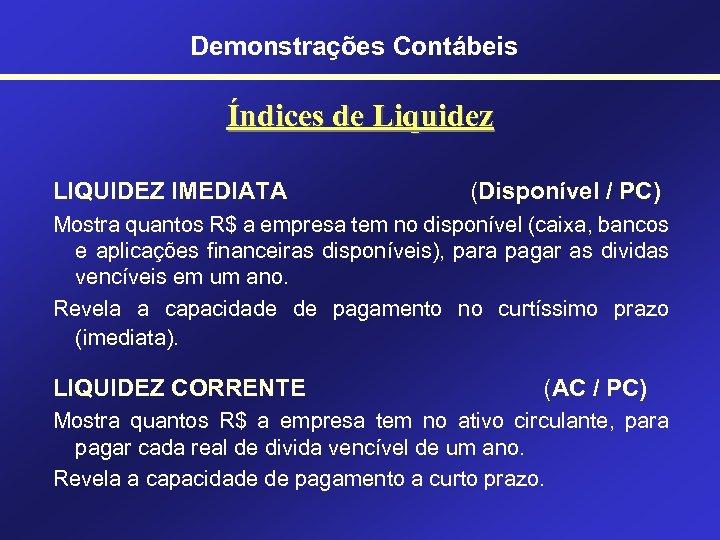 Demonstrações Contábeis Índices de Liquidez LIQUIDEZ IMEDIATA (Disponível / PC) Mostra quantos R$ a