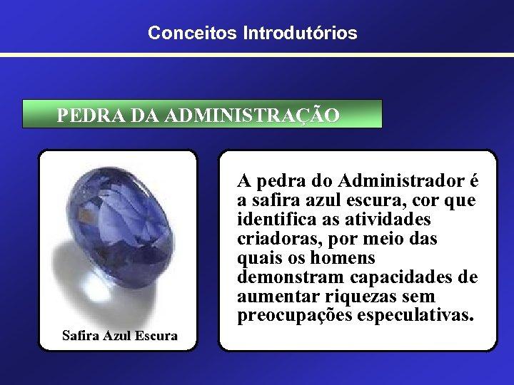 Conceitos Introdutórios PEDRA DA ADMINISTRAÇÃO A pedra do Administrador é a safira azul escura,