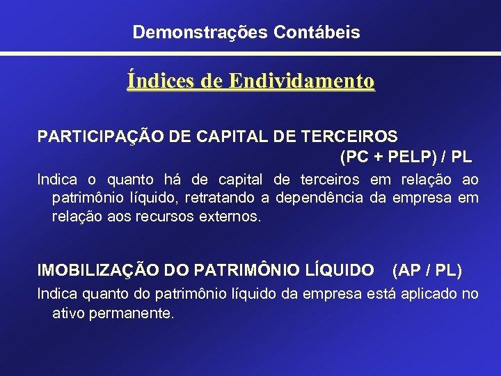 Demonstrações Contábeis Índices de Endividamento PARTICIPAÇÃO DE CAPITAL DE TERCEIROS (PC + PELP) /