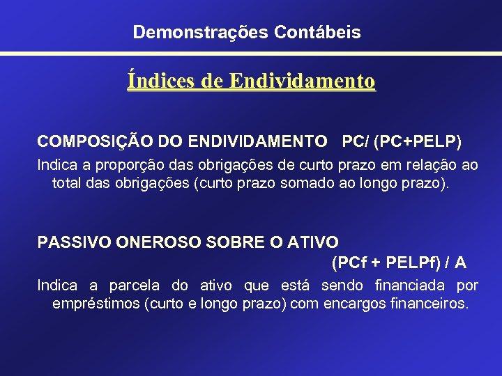 Demonstrações Contábeis Índices de Endividamento COMPOSIÇÃO DO ENDIVIDAMENTO PC/ (PC+PELP) Indica a proporção das