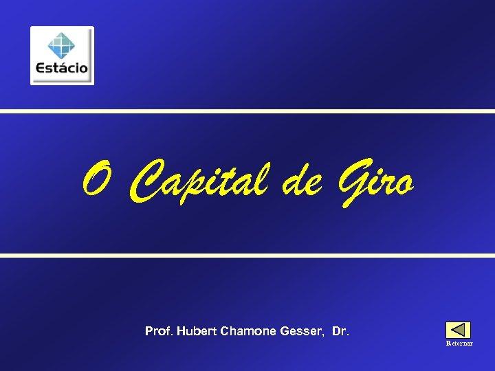 O Capital de Giro Prof. Hubert Chamone Gesser, Dr. Retornar