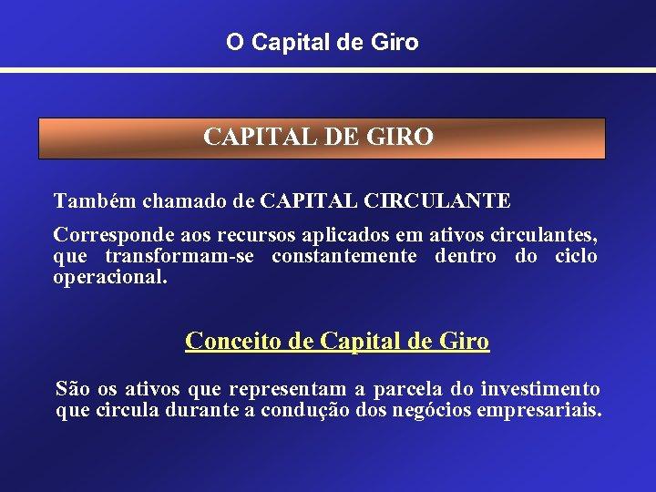 O Capital de Giro CAPITAL DE GIRO Também chamado de CAPITAL CIRCULANTE Corresponde aos