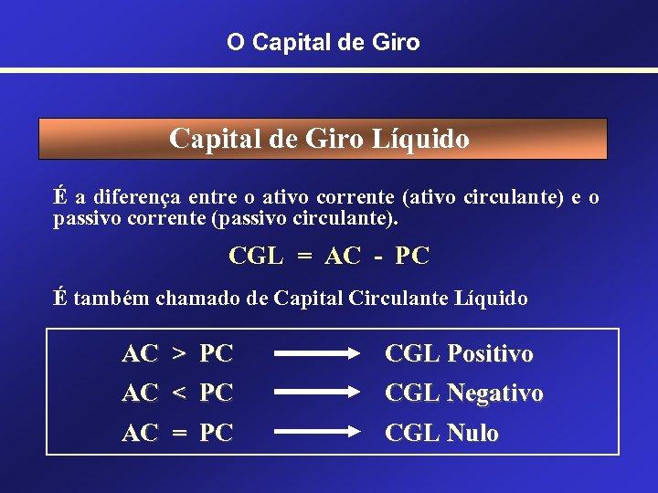 O Capital de Giro Líquido É a diferença entre o ativo corrente (ativo circulante)