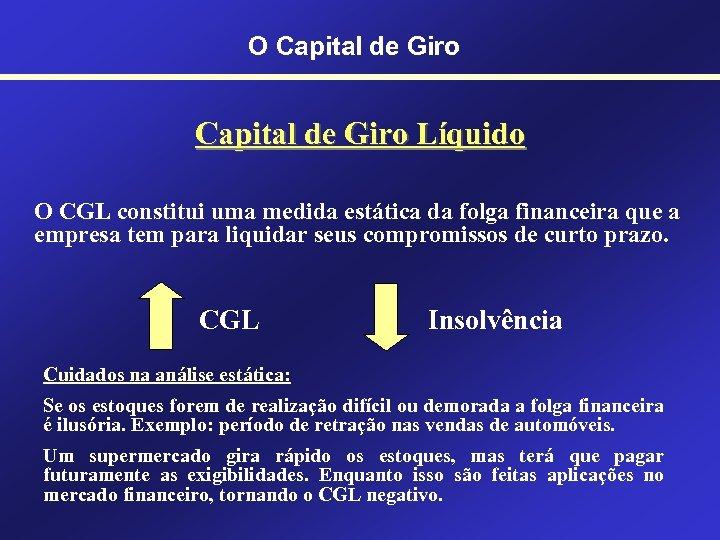 O Capital de Giro Líquido O CGL constitui uma medida estática da folga financeira