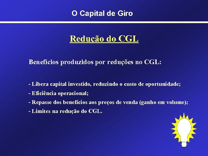 O Capital de Giro Redução do CGL Benefícios produzidos por reduções no CGL: -