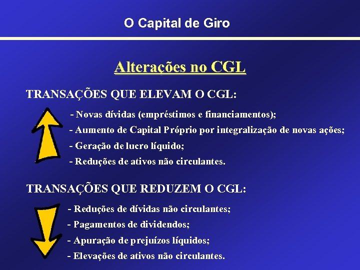 O Capital de Giro Alterações no CGL TRANSAÇÕES QUE ELEVAM O CGL: - Novas