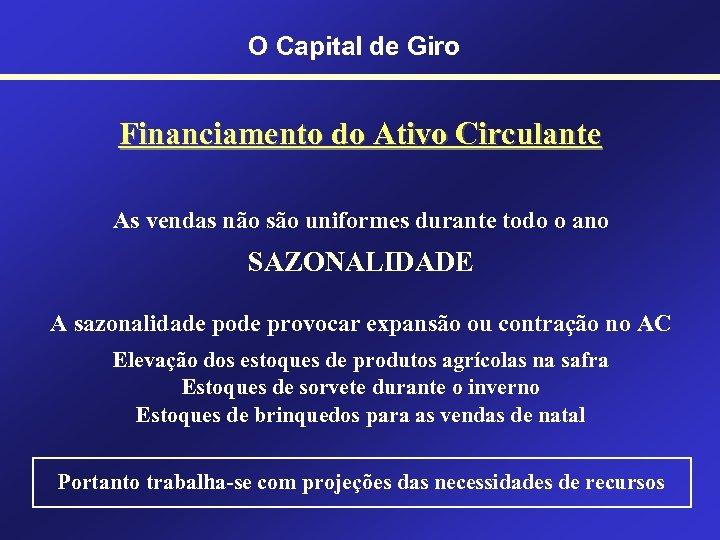 O Capital de Giro Financiamento do Ativo Circulante As vendas não são uniformes durante