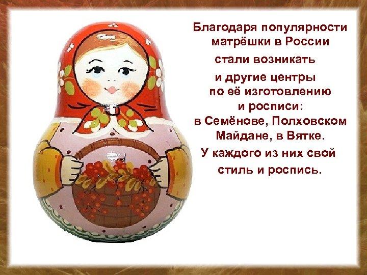Благодаря популярности матрёшки в России стали возникать и другие центры по её изготовлению