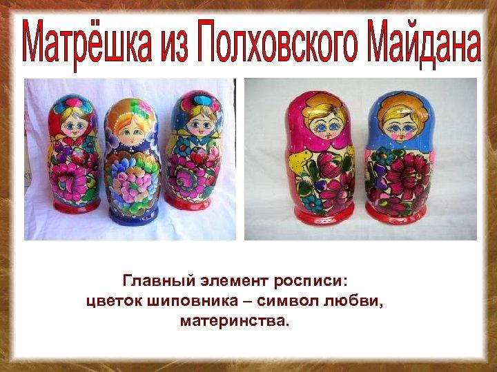 Главный элемент росписи: цветок шиповника – символ любви, материнства.