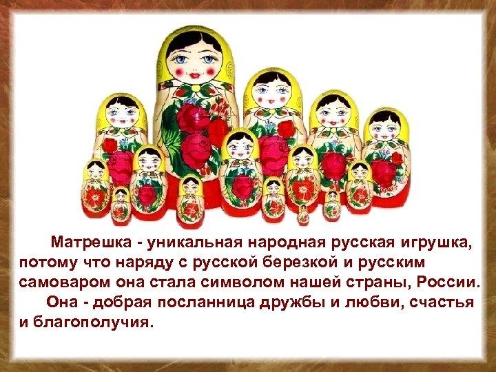 Матрешка - уникальная народная русская игрушка, потому что наряду с русской березкой и