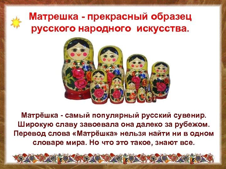 Матрешка - прекрасный образец русского народного искусства. Матрёшка - самый популярный русский сувенир. Широкую